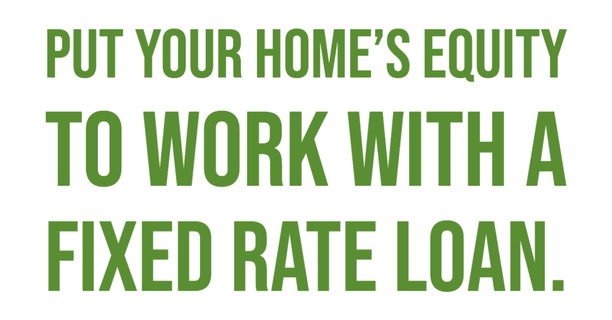 Put your home's equity to work with a fixed rate loan.