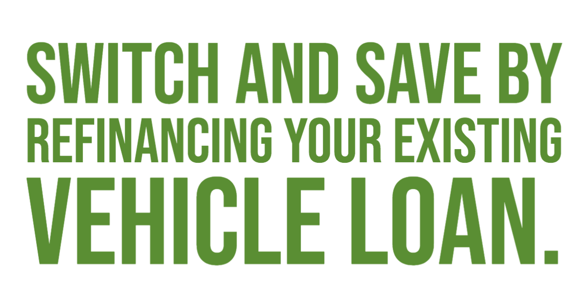 Switch and save by refinancing your existing vehicle loan.