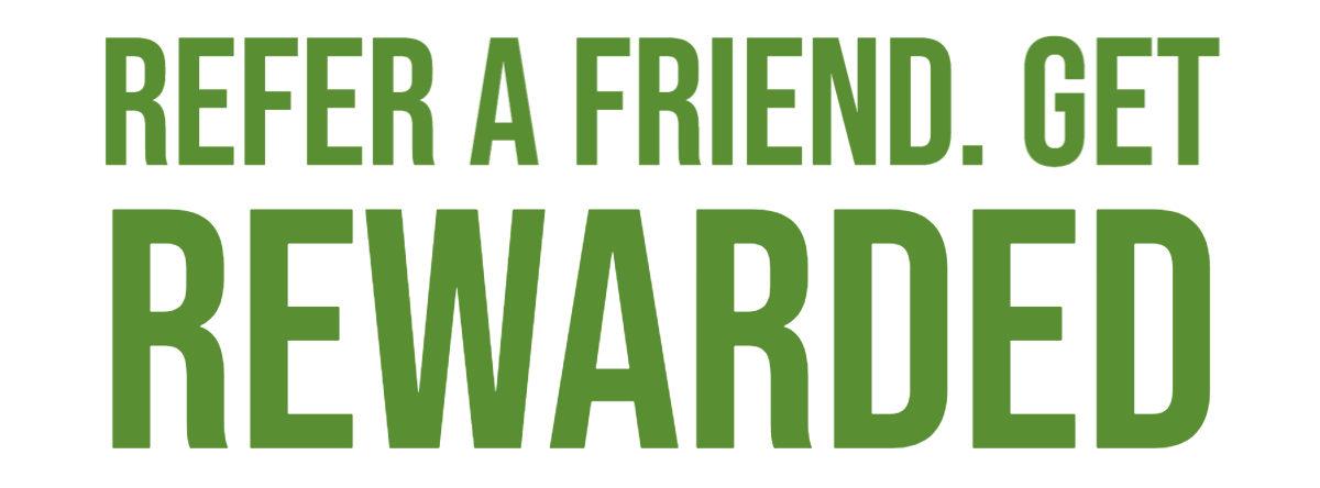 Refer a friend. Get rewarded.