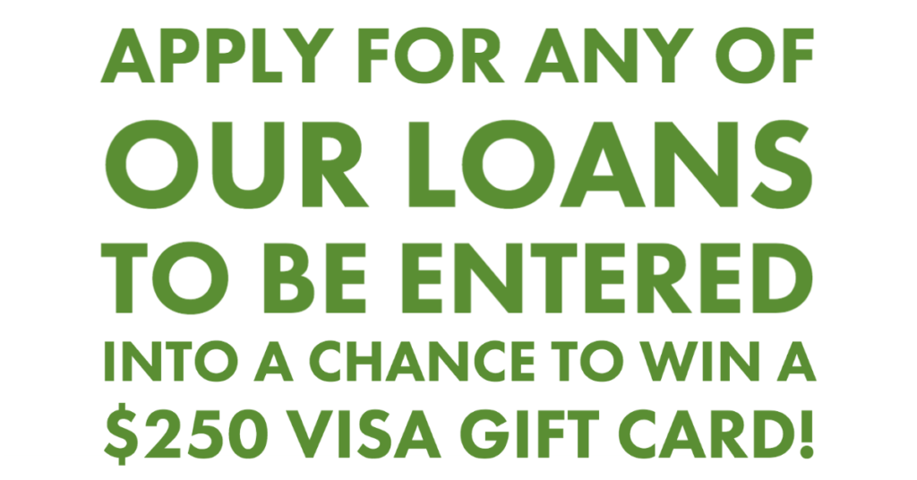 Apply for any one of our loans to be entered into a chance to win a $250 Visa Gift Card!